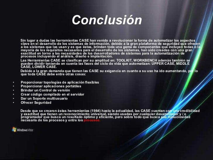 Conclusión <ul><li>Sin lugar a dudas las herramientas CASE han venido a revolucionar la forma de automatizar los aspectos ...