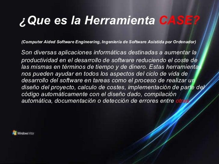 ¿Que es la Herramienta   CASE? <ul><li>(Computer Aided Software Engineering, Ingeniería de Software Asistida por Ordenador...
