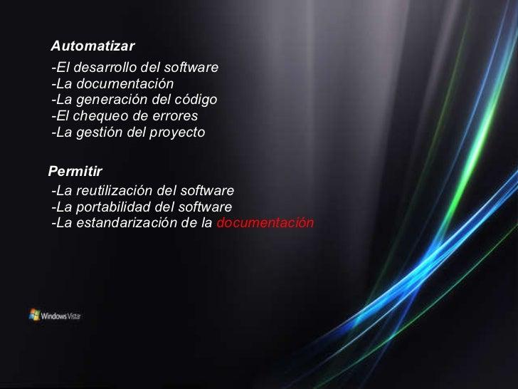 <ul><li>Automatizar </li></ul><ul><li>-El desarrollo del software -La documentación -La generación del código -El chequeo ...