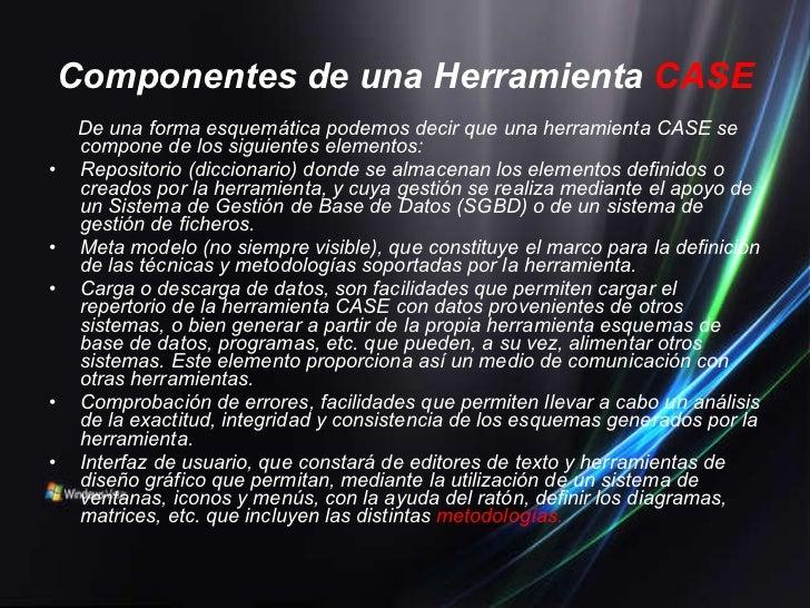 Componentes de una Herramienta   CASE <ul><li>De una forma esquemática podemos decir que una herramienta CASE se compone d...
