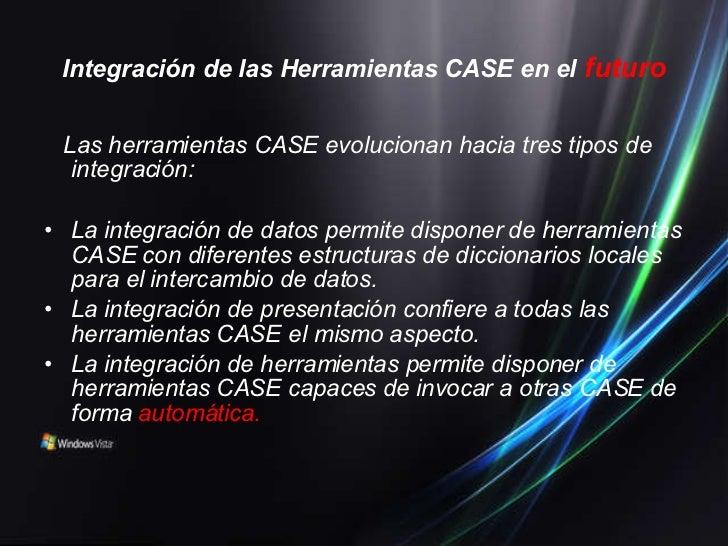 Integración de las Herramientas CASE en el   futuro <ul><li>Las herramientas CASE evolucionan hacia tres tipos de integrac...