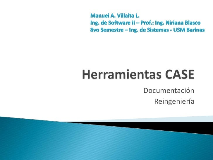 Herramientas CASE<br />Documentación <br />Reingeniería <br />Manuel A. Villalta L.<br />Ing. de Software II – Prof.: Ing....