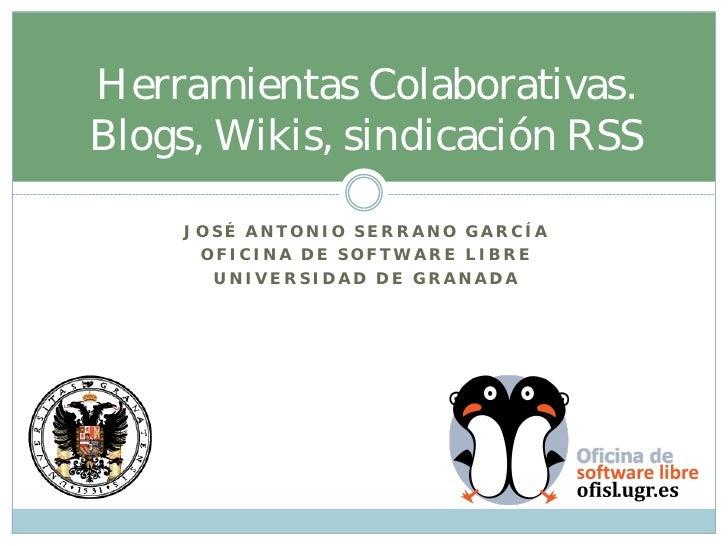 Herramientas Colaborativas.Blogs, Wikis, sindicación RSS    JOSÉ ANTONIO SERRANO GARCÍA     OFICINA DE SOFTWARE LIBRE     ...