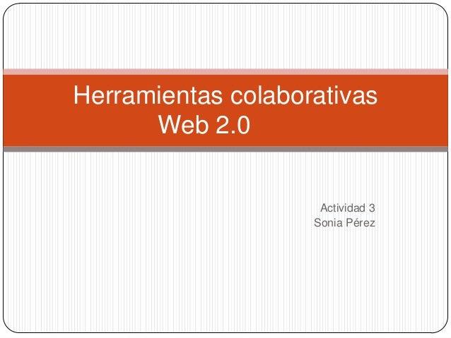 Herramientas colaborativas Web 2.0  Actividad 3 Sonia Pérez