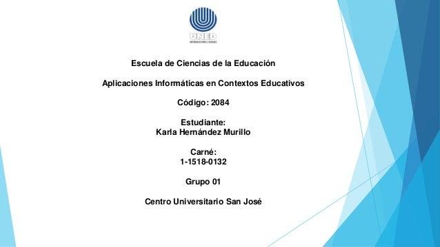 Escuela de Ciencias de la Educación Aplicaciones Informáticas en Contextos Educativos Código: 2084 Estudiante: Karla Herná...