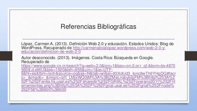 Referencias Bibliográficas López, Carmen A. (2013). Definición Web 2.0 y educación. Estados Unidos: Blog de WordPress. Rec...
