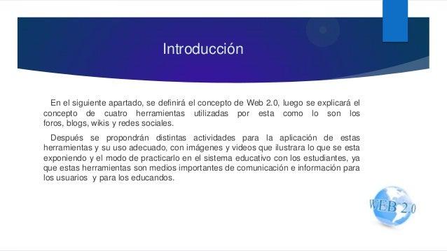 Introducción En el siguiente apartado, se definirá el concepto de Web 2.0, luego se explicará el concepto de cuatro herram...