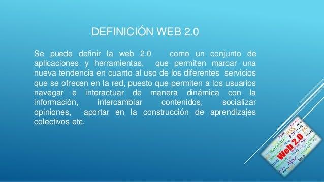 DEFINICIÓN WEB 2.0 Se puede definir la web 2.0 como un conjunto de aplicaciones y herramientas, que permiten marcar una nu...