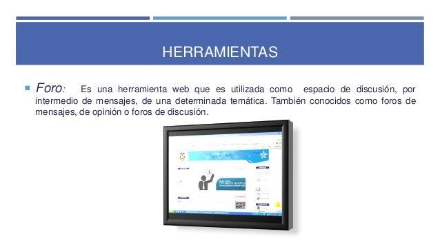 HERRAMIENTAS  Foro: Es una herramienta web que es utilizada como espacio de discusión, por intermedio de mensajes, de una...