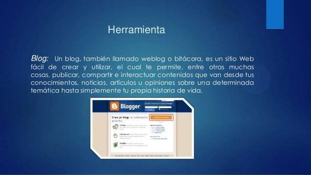 Herramienta Blog: Un blog, también llamado weblog o bitácora, es un sitio Web fácil de crear y utilizar, el cual te permit...