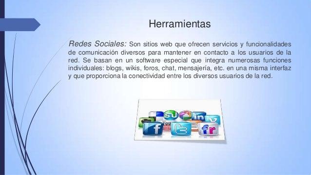 Herramientas Redes Sociales: Son sitios web que ofrecen servicios y funcionalidades de comunicación diversos para mantener...