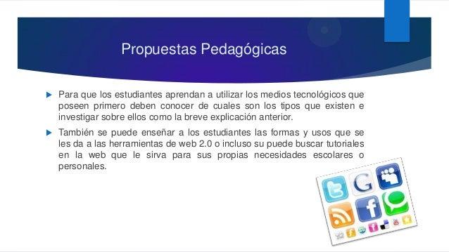 Propuestas Pedagógicas  Para que los estudiantes aprendan a utilizar los medios tecnológicos que poseen primero deben con...