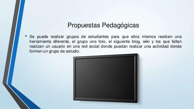 Propuestas Pedagógicas • Se puede realizar grupos de estudiantes para que ellos mismos realicen una herramienta diferente,...