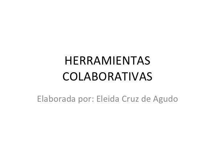 HERRAMIENTAS COLABORATIVAS Elaborada por: Eleida Cruz de Agudo