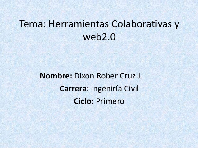 Tema: Herramientas Colaborativas y            web2.0    Nombre: Dixon Rober Cruz J.       Carrera: Ingeniría Civil        ...