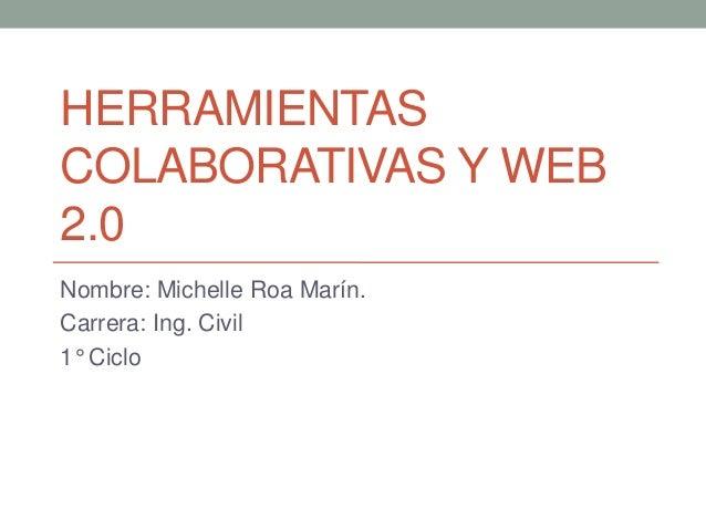 HERRAMIENTASCOLABORATIVAS Y WEB2.0Nombre: Michelle Roa Marín.Carrera: Ing. Civil1° Ciclo