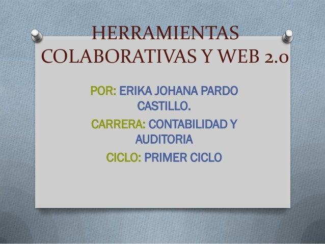 HERRAMIENTASCOLABORATIVAS Y WEB 2.0    POR: ERIKA JOHANA PARDO            CASTILLO.    CARRERA: CONTABILIDAD Y            ...