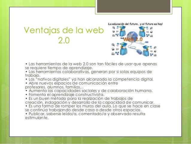 Ventajas de la web       2.0• Las herramientas de la web 2.0 son tan fáciles de usar que apenasse requiere tiempo de apren...