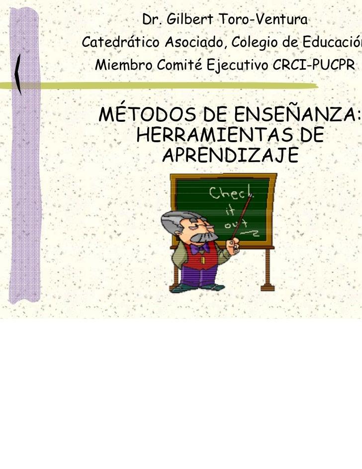 Dr. Gilbert Toro-VenturaCatedrático Asociado, Colegio de Educación Miembro Comité Ejecutivo CRCI-PUCPR  MÉTODOS DE ENSEÑAN...