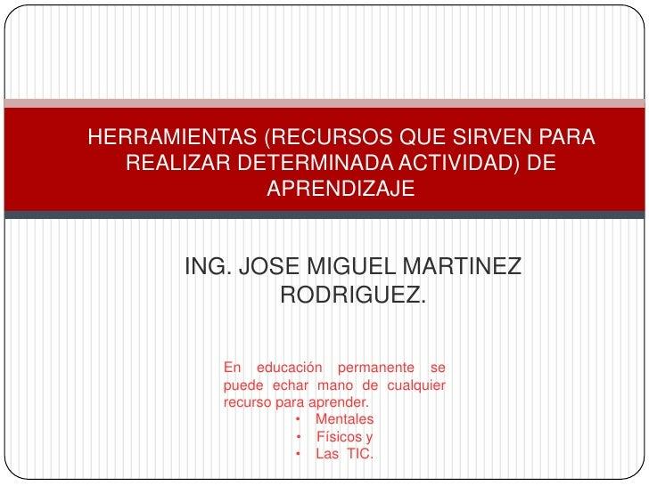 HERRAMIENTAS (RECURSOS QUE SIRVEN PARA   REALIZAR DETERMINADA ACTIVIDAD) DE              APRENDIZAJE       ING. JOSE MIGUE...