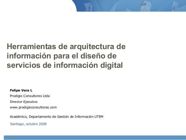 Herramientas de arquitectura de información para el diseño de servicios de información digital Santiago, octubre 2009 Feli...