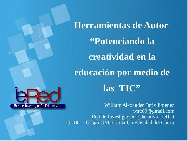 """Herramientas de Autor """"Potenciando la creatividad en la educación por medio de las TIC"""" William Alexander Ortiz Jimenez wa..."""