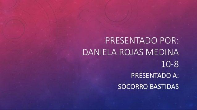 PRESENTADO POR:  DANIELA ROJAS MEDINA  10-8  PRESENTADO A:  SOCORRO BASTIDAS