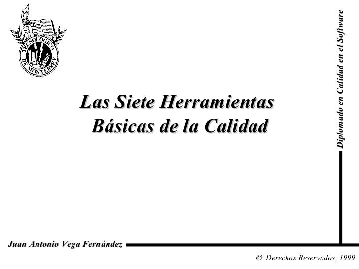 Las Siete Herramientas  Básicas de la Calidad Diplomado en Calidad en el Software  Derechos Reservados, 1999 Juan Anto...