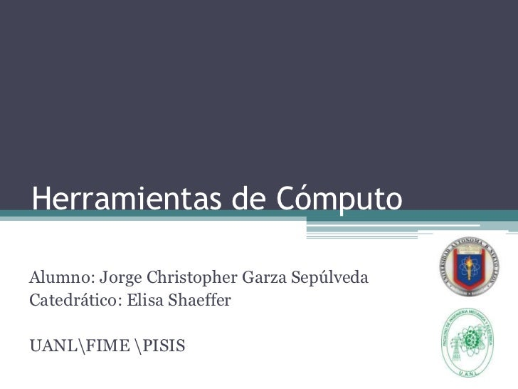 Herramientas de CómputoAlumno: Jorge Christopher Garza SepúlvedaCatedrático: Elisa ShaefferUANLFIME PISIS