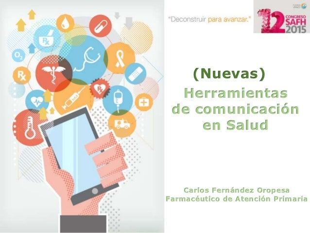 (Nuevas) Herramientas de comunicación en Salud Carlos Fernández Oropesa Farmacéutico de Atención Primaria