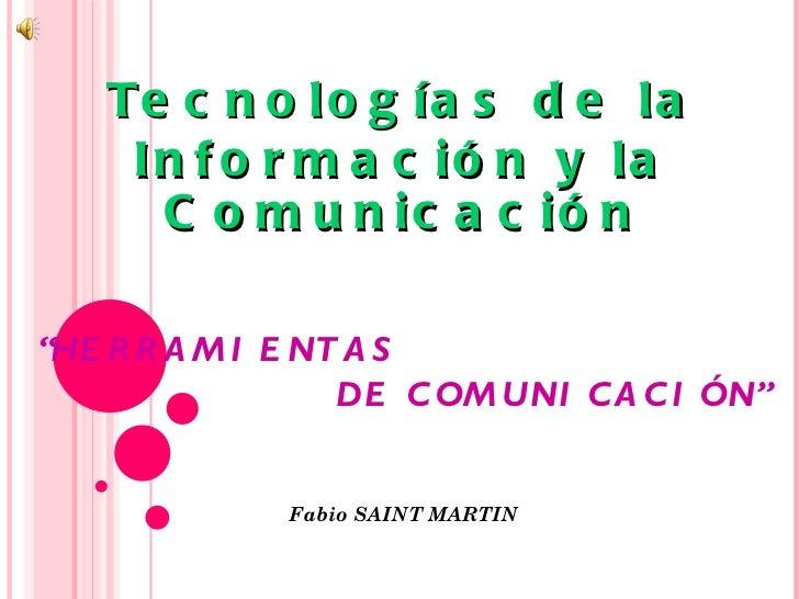 """Tecnologías de la Información y la Comunicación """" HERRAMIENTAS DE COMUNICACIÓN"""" Fabio SAINT MARTIN"""