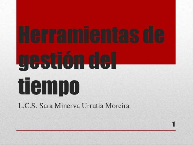 Herramientas de gestión del tiempo L.C.S. Sara Minerva Urrutia Moreira 1