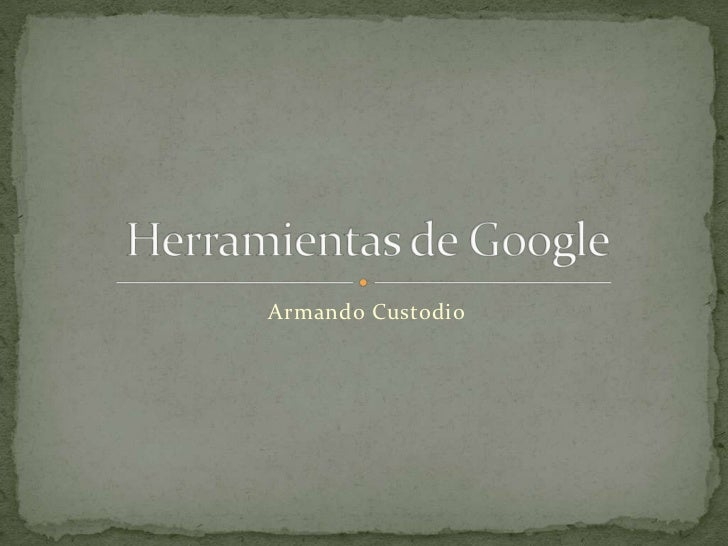 Armando Custodio<br />Herramientas de Google<br />