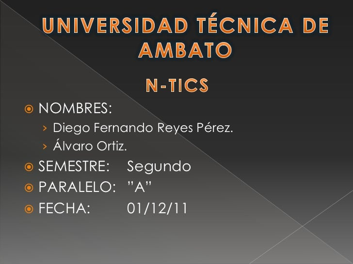 "   NOMBRES:    › Diego Fernando Reyes Pérez.    › Álvaro Ortiz. SEMESTRE: Segundo PARALELO: ""A"" FECHA:    01/12/11"
