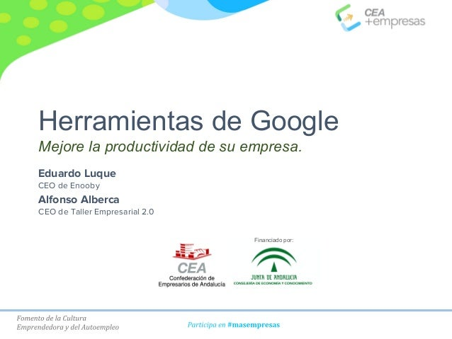 Herramientas de Google Mejore la productividad de su empresa. Financiado por: Eduardo Luque CEO de Enooby Alfonso Alberca ...