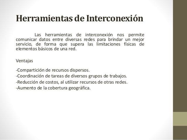 Herramientas de Interconexión Las herramientas de interconexión nos permite comunicar datos entre diversas redes para brin...