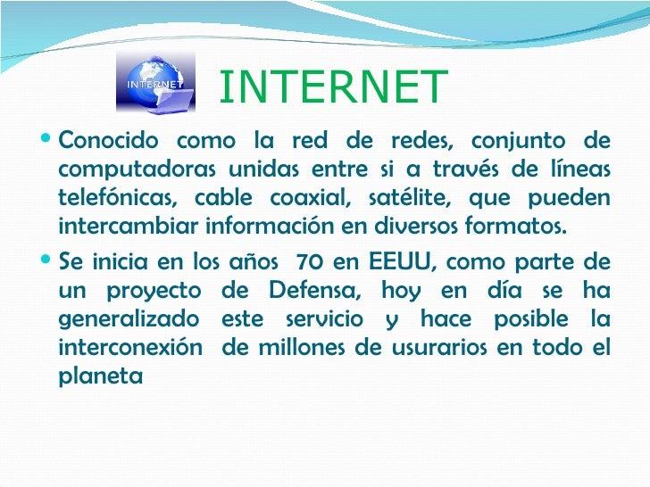 INTERNET  Conocido como la red de redes, conjunto de   computadoras unidas entre si a través de líneas   telefónicas, cab...