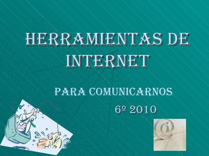 HERRAMIENTAS DE INTERNET 6º 2010 Para comunicarnos