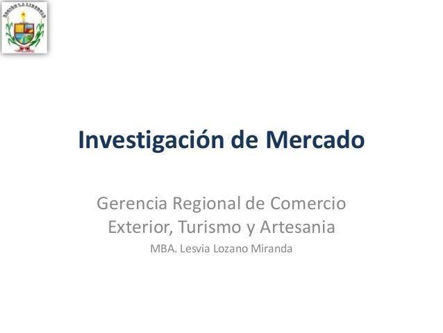 Investigación de Mercado Gerencia Regional de Comercio Exterior, Turismo y Artesania MBA. Lesvia Lozano Miranda
