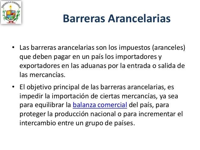 Barreras Arancelarias • Las barreras arancelarias son los impuestos (aranceles) que deben pagar en un país los importadore...