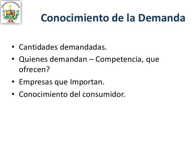 Conocimiento de la Demanda • Cantidades demandadas. • Quienes demandan – Competencia, que ofrecen? • Empresas que Importan...