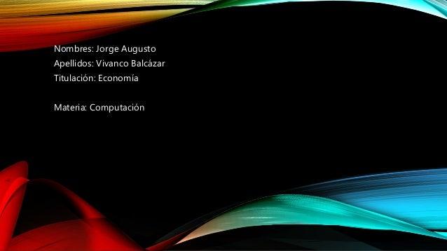 Nombres: Jorge Augusto Apellidos: Vivanco Balcázar Titulación: Economía Materia: Computación