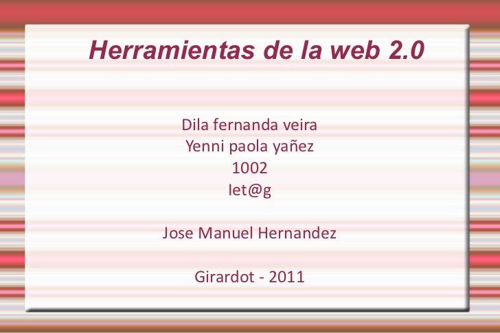 Herramientas de la web 2.0 Dila fernanda veira Yenni paola yañez 1002 [email_address] Jose Manuel Hernandez Girardot - 2011