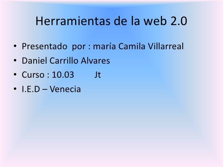 Herramientas de la web 2.0<br />Presentado  por : maría Camila Villarreal <br />Daniel Carrillo Alvares <br />Curso : 10.0...