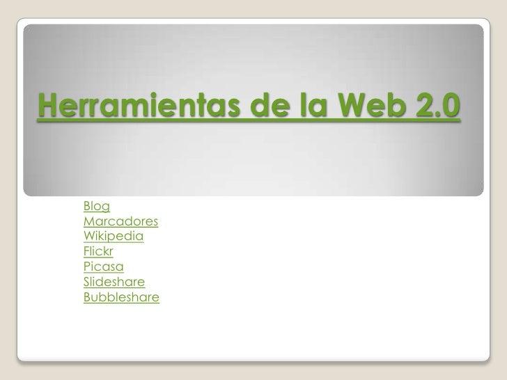 Herramientas de la Web 2.0    Blog   Marcadores   Wikipedia   Flickr   Picasa   Slideshare   Bubbleshare
