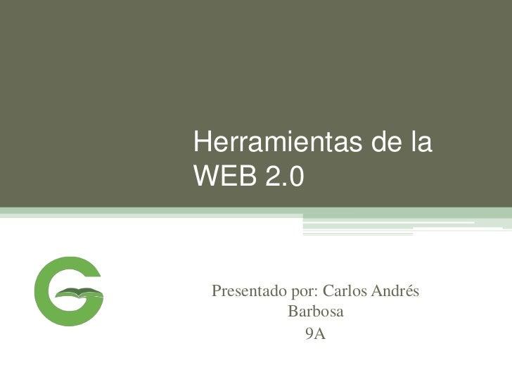 Herramientas de laWEB 2.0 Presentado por: Carlos Andrés           Barbosa              9A