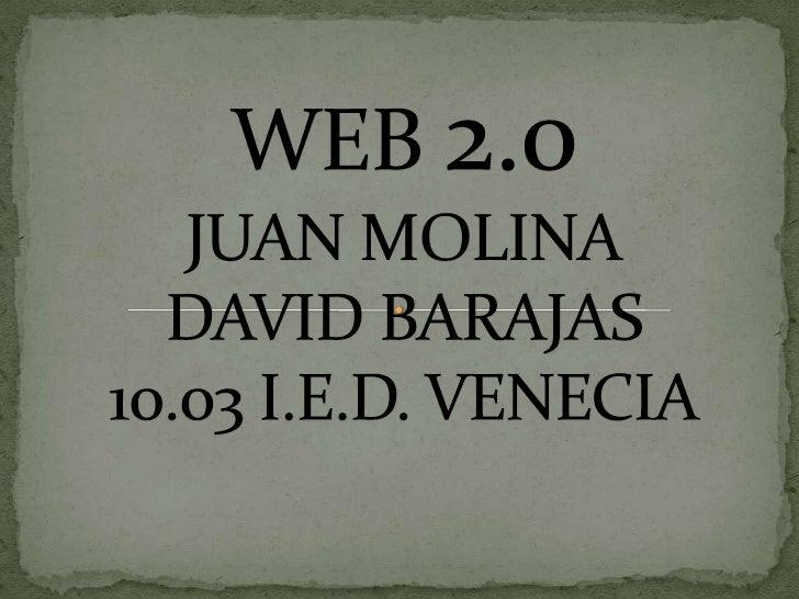 WEB 2.0JUAN MOLINADAVID BARAJAS10.03 I.E.D. VENECIA<br />