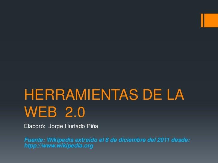 HERRAMIENTAS DE LAWEB 2.0Elaboró: Jorge Hurtado PiñaFuente: Wikipedia extraído el 8 de diciembre del 2011 desde:htpp://www...