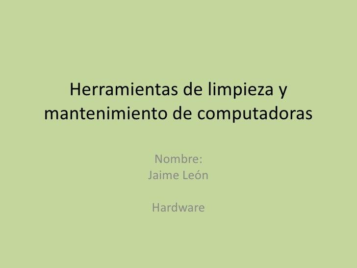 Herramientas de limpieza ymantenimiento de computadoras            Nombre:           Jaime León           Hardware