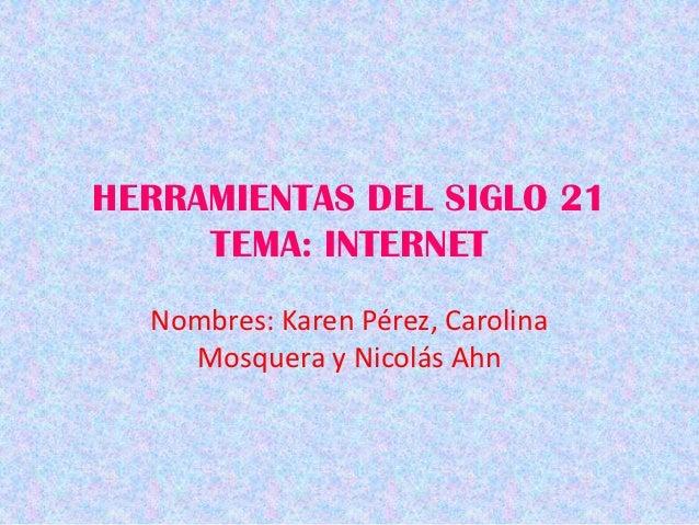 HERRAMIENTAS DEL SIGLO 21     TEMA: INTERNET  Nombres: Karen Pérez, Carolina    Mosquera y Nicolás Ahn